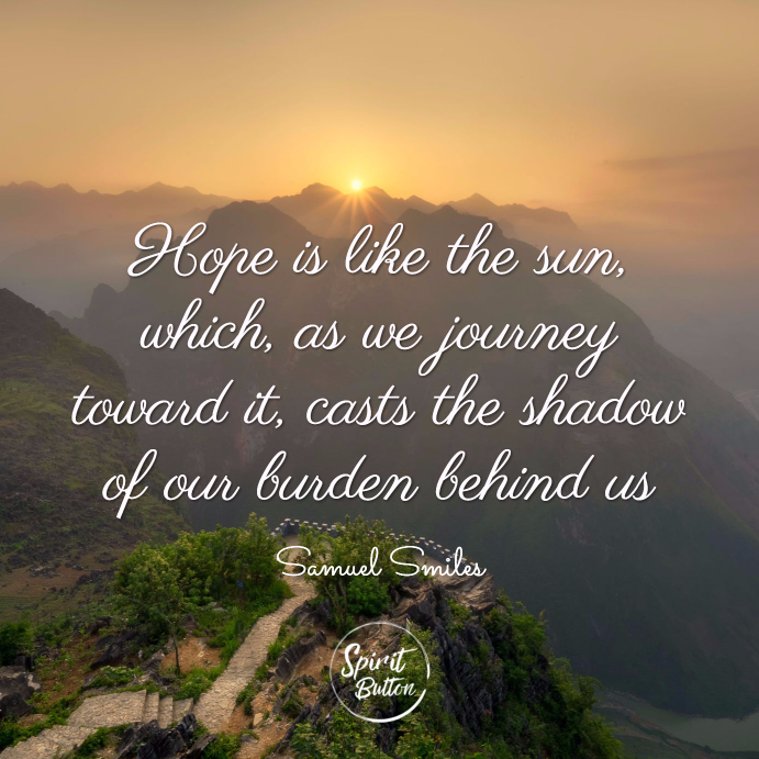 Hope is like the sun, which, as we journey toward it, casts the shadow of our burden behind us. samuel smiles