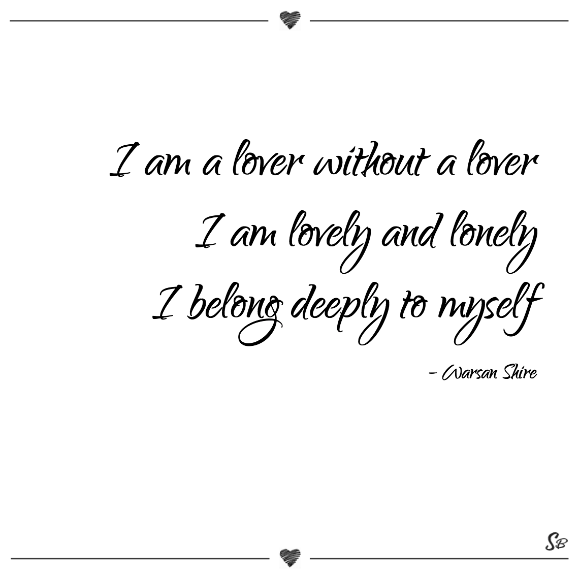 I am a lover without a lover i am lovely and lonely i belong deeply to myself warsan shire