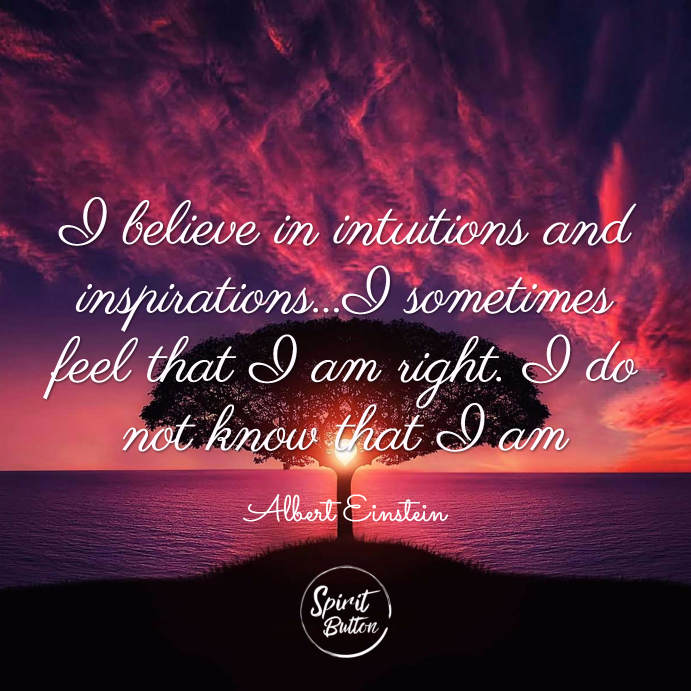 I believe in intuitions and inspirations...i sometimes feel that i am right. i do not know that i am. albert einstein