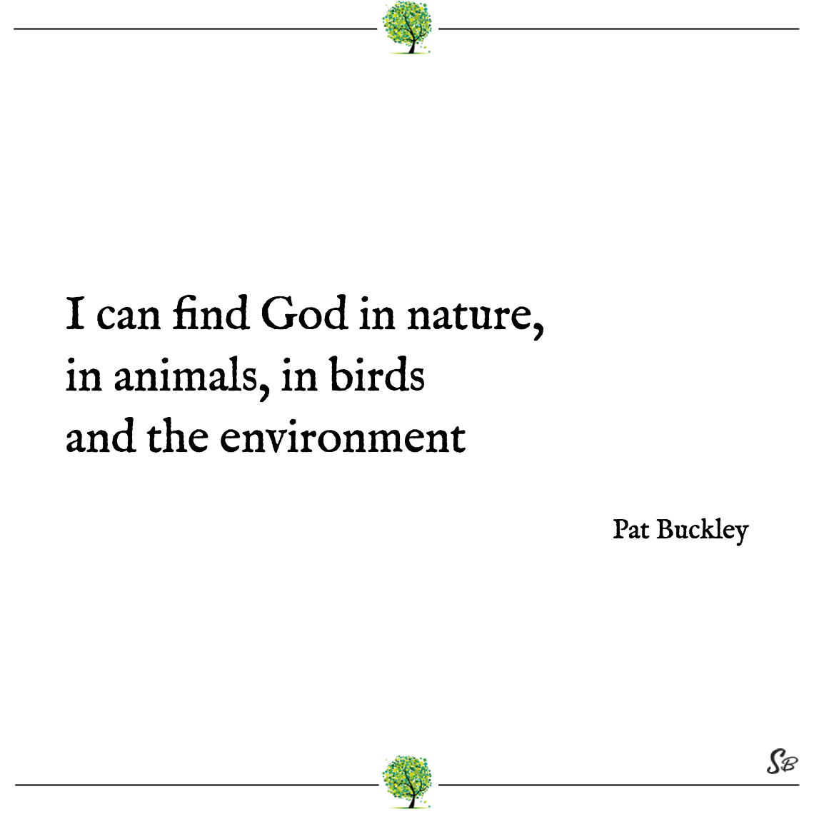 I can find god in nature, in animals, in birds and the environment pat buckley