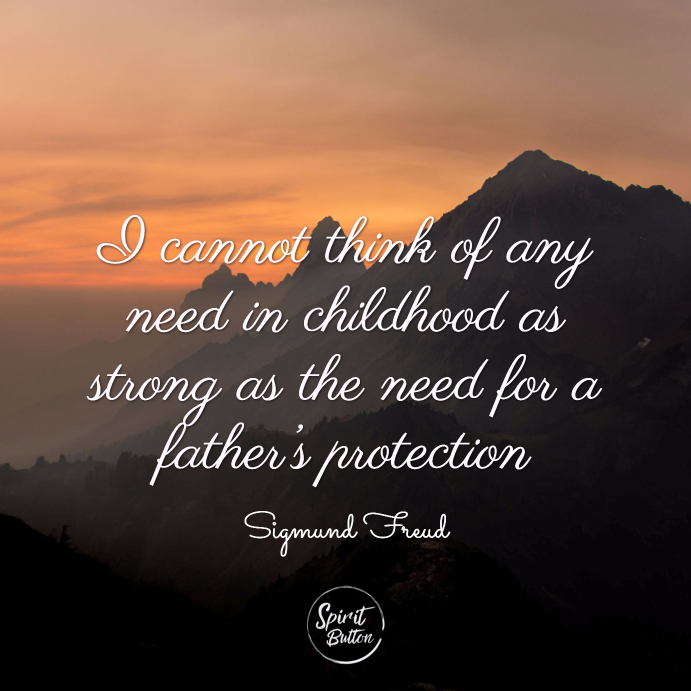 I cannot think of any need in childhood as strong as the need for a father's protection. sigmund freud