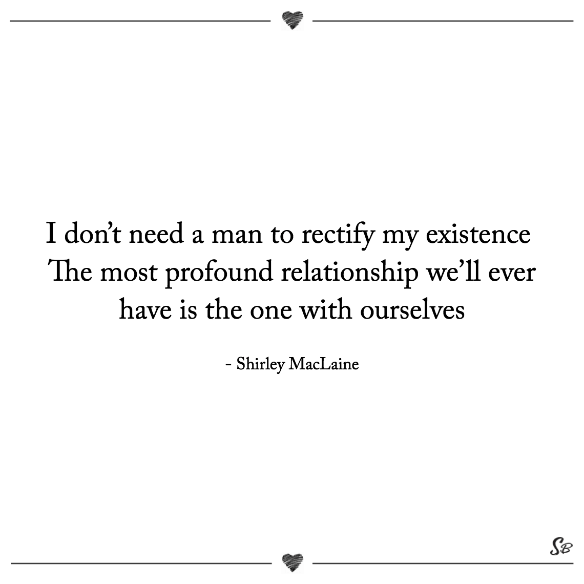 I don't need a man to rectify my existence the most profound relationship we'll ever have is the one with ourselves shirley maclaine
