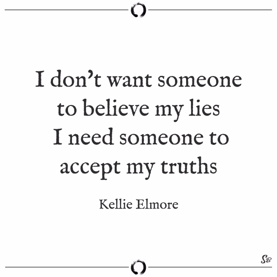 I don't want someone to believe my lies, i need someone to accept my truths. kellie elmore