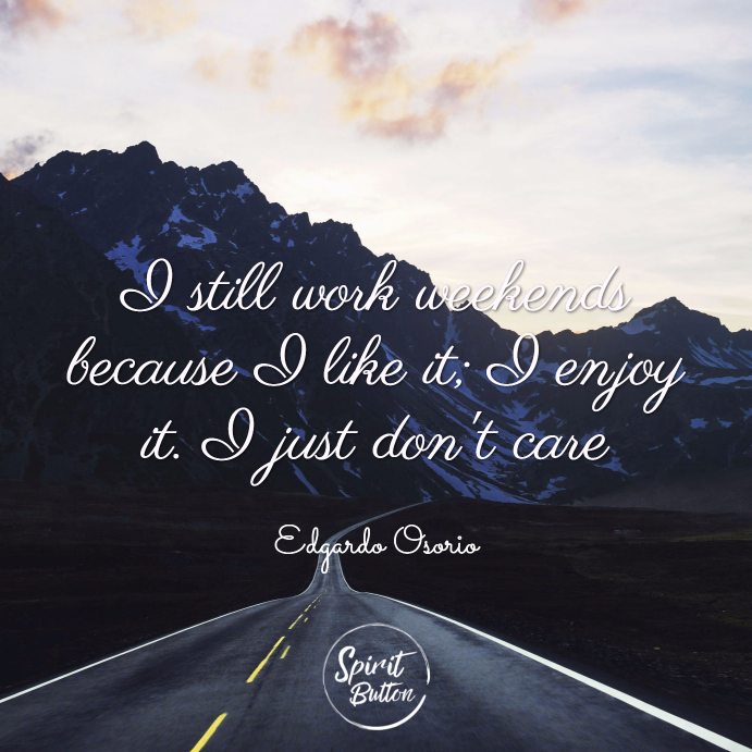 I still work weekends because i like it; i enjoy it. i just don't care. edgardo osorio