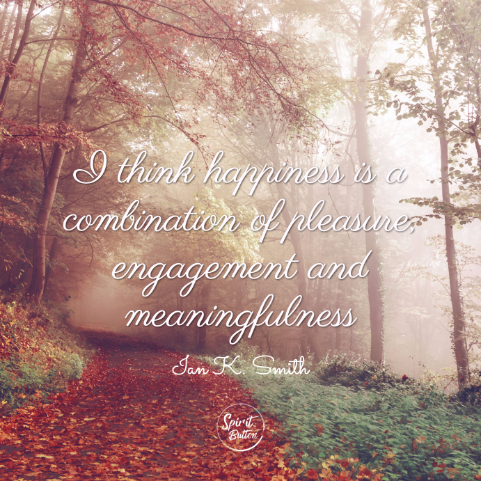 I think happiness is a combination of pleasure, engagement and meaningfulness. ian k. smith