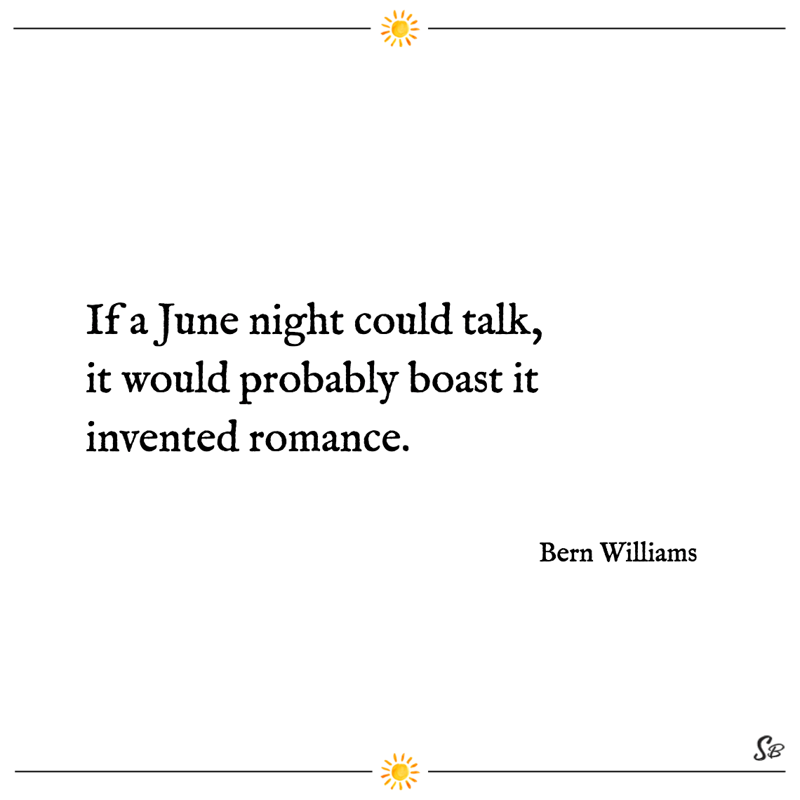 If a june night could talk, it would probably boast it invented romance. bern williams