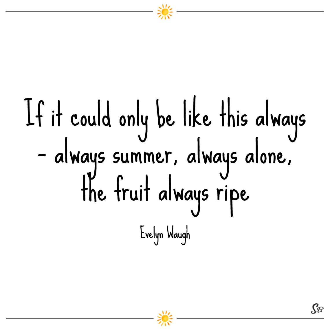 If it could only be like this always – always summer, always alone, the fruit always ripe evelyn waugh