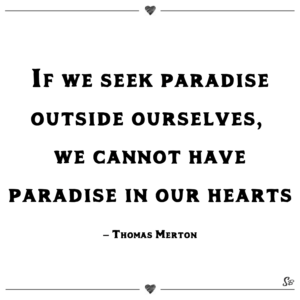 If we seek paradise outside ourselves, we cannot have paradise in our hearts thomas merton (1)