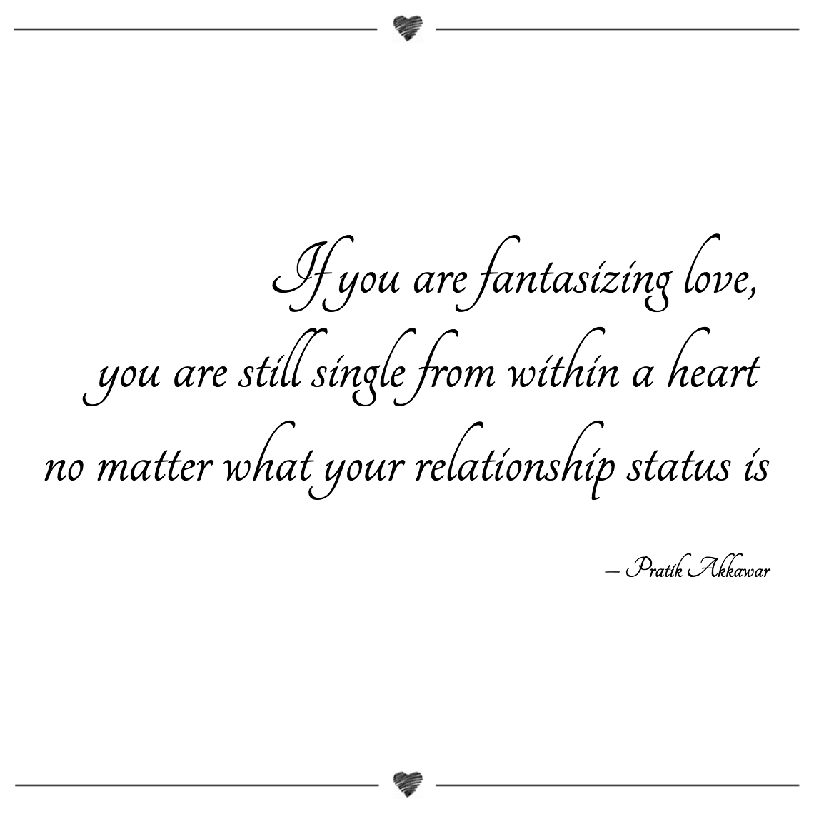 If you are fantasizing love, you are still single from within a heart no matter what your relationship status is pratik akkawar (1)