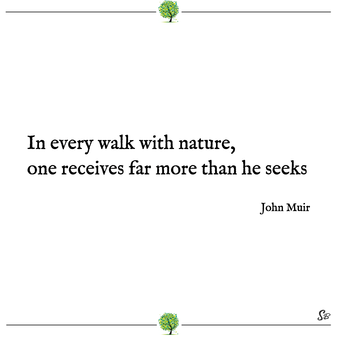 In every walk with nature, one receives far more than he seeks john muir