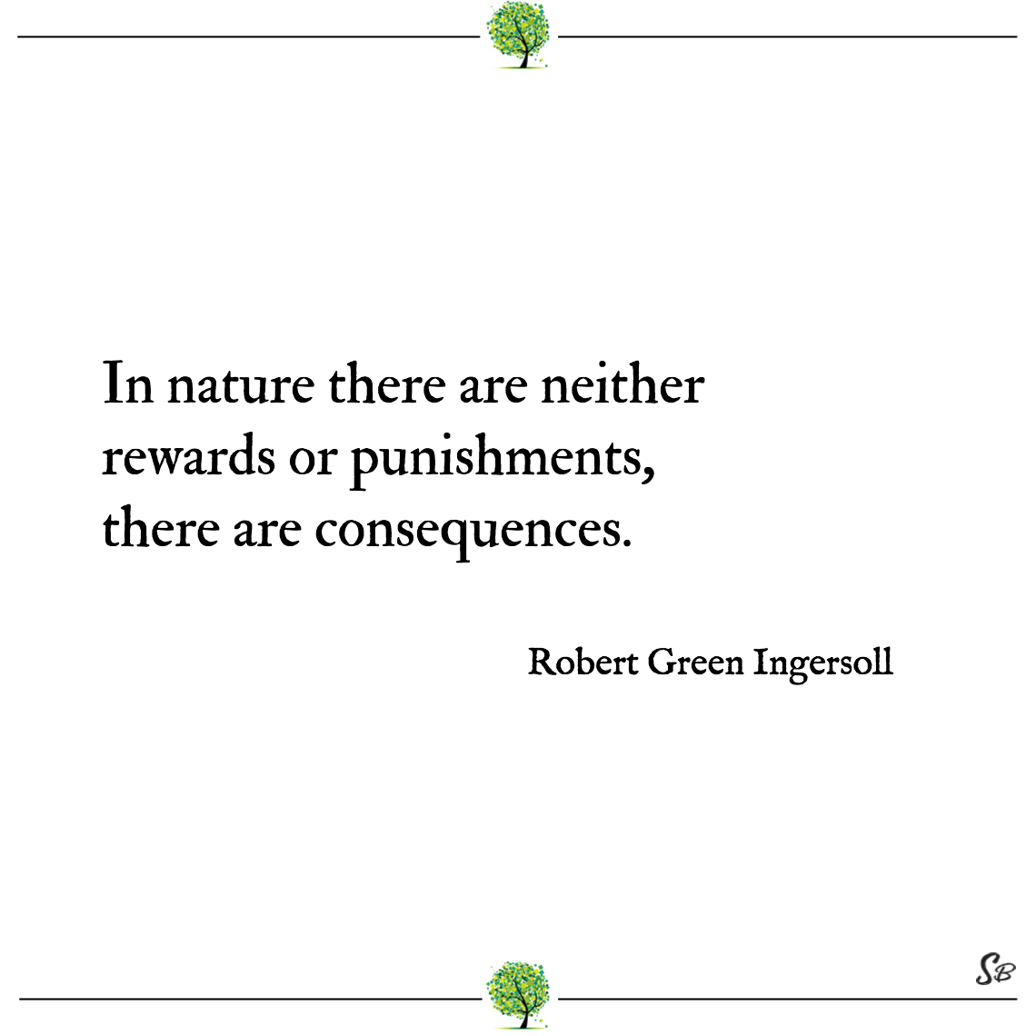 In nature there are neither rewards or punishments, there are consequences. robert green ingersoll