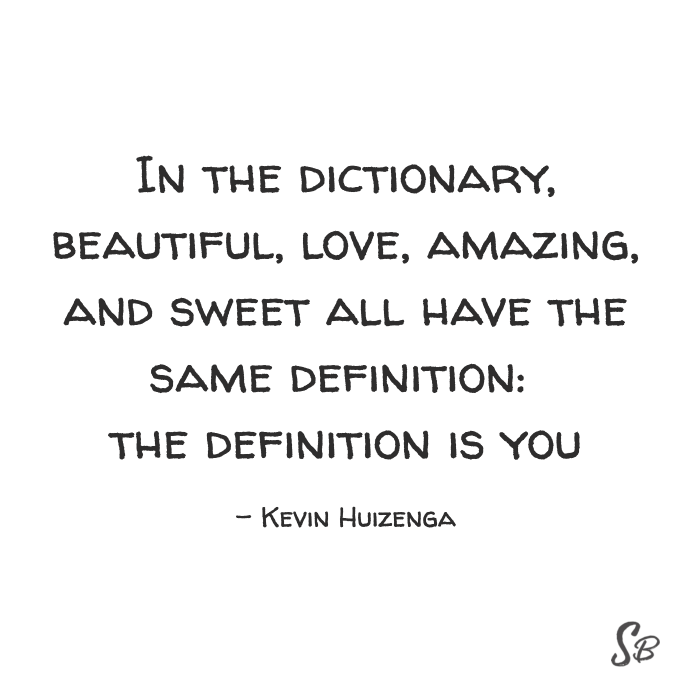 In the dictionary, beautiful, love, amazing, and sweet all have the same definition the definition is you kevin huizenga (1)