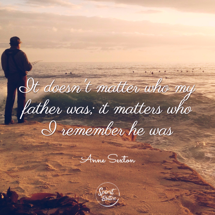 It doesn't matter who my father was; it matters who i remember he was. anne sexton