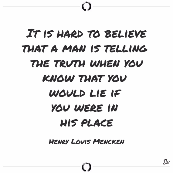 It is hard to believe that a man is telling the truth when you know that you would lie if you were in his place. henry louis mencken