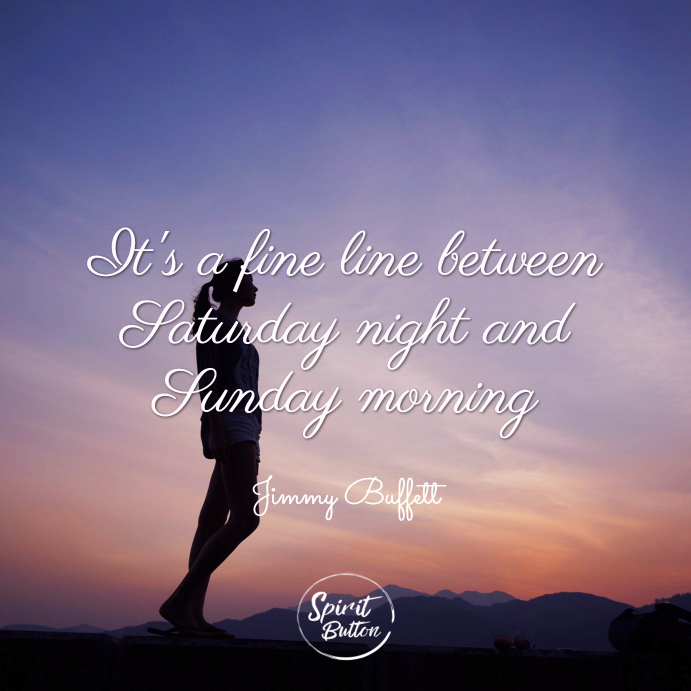 It's a fine line between saturday night and sunday morning. jimmy buffett