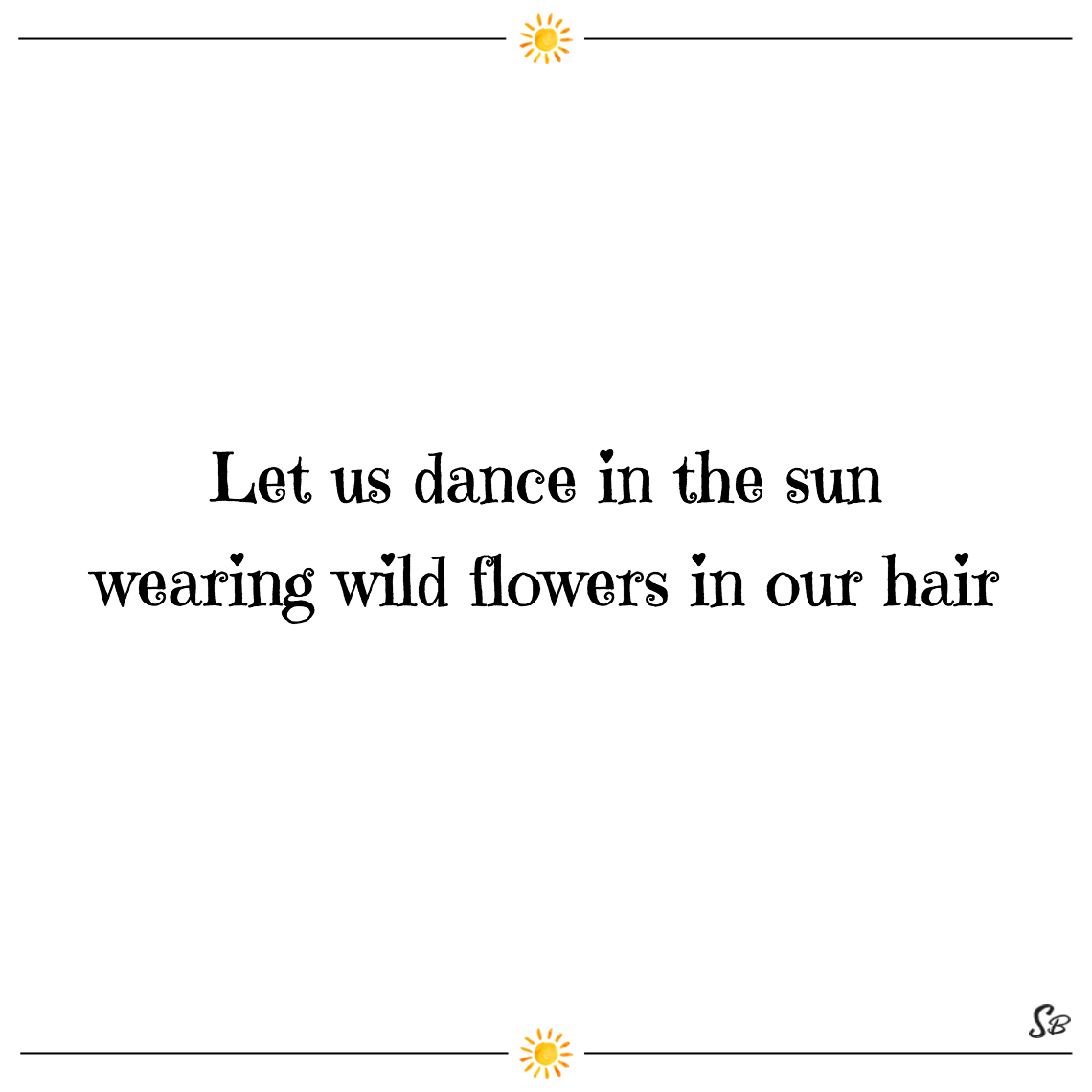 Let us dance in the sun wearing wild flowers in our hair