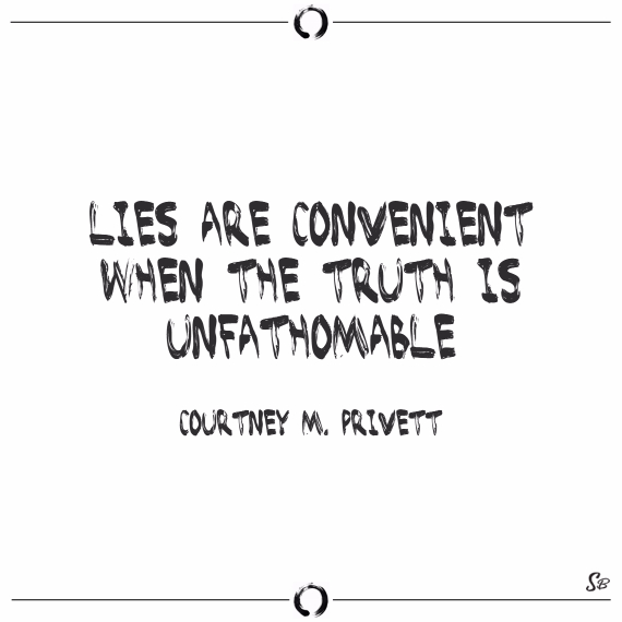 Lies are convenient when the truth is unfathomable. courtney m. privett
