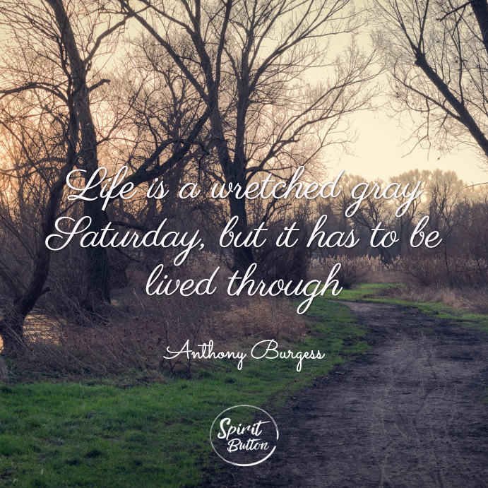 Life is a wretched gray saturday, but it has to be lived through. anthony burgess