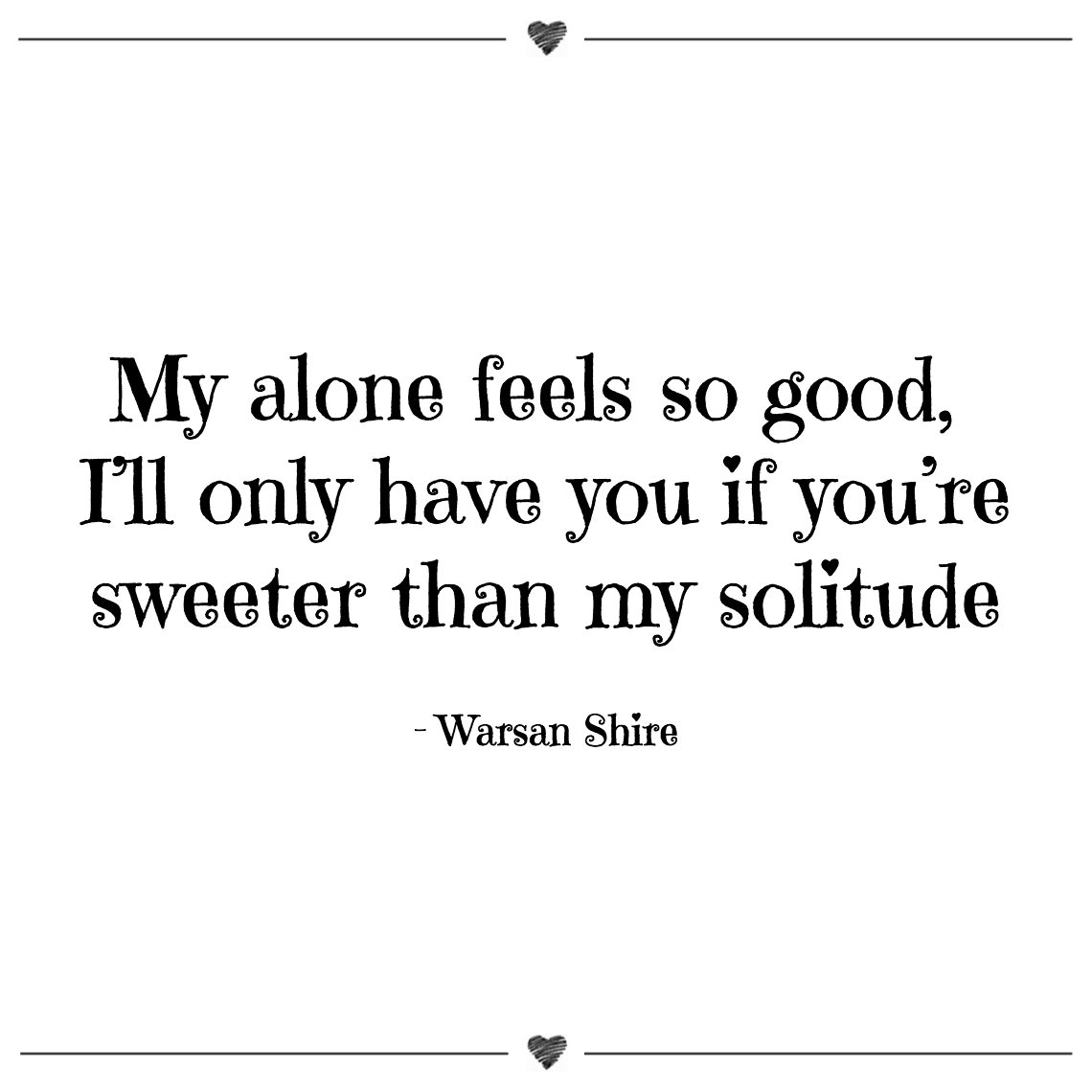 My alone feels so good, i'll only have you if you're sweeter than my solitude warsan shire (1)