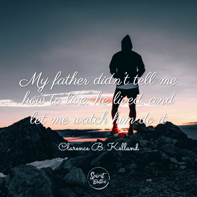 My father didn't tell me how to live; he lived, and let me watch him do it. clarence b. kelland