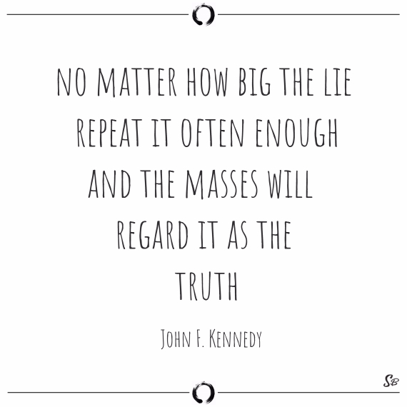 No matter how big the lie; repeat it often enough and the masses will regard it as the truth. john f. kennedy