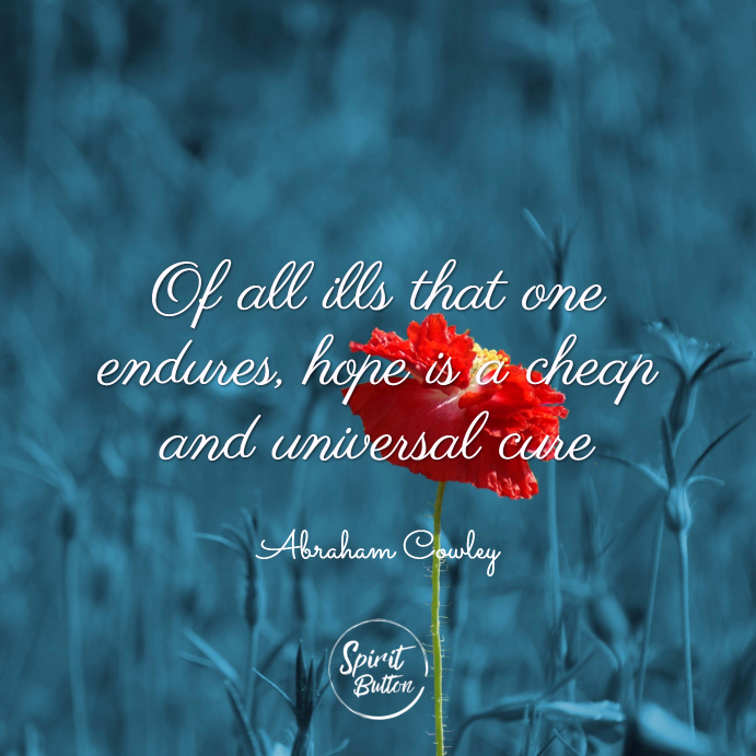 Of all ills that one endures, hope is a cheap and universal cure. abraham cowley