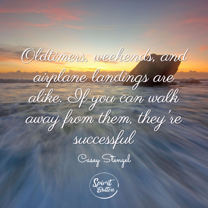 Oldtimers, weekends, and airplane landings are alike. if you can walk away from them, they're successful. casey stengel