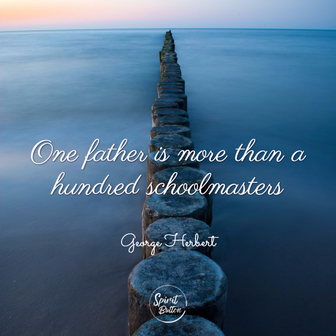 One father is more than a hundred schoolmasters. george herbert