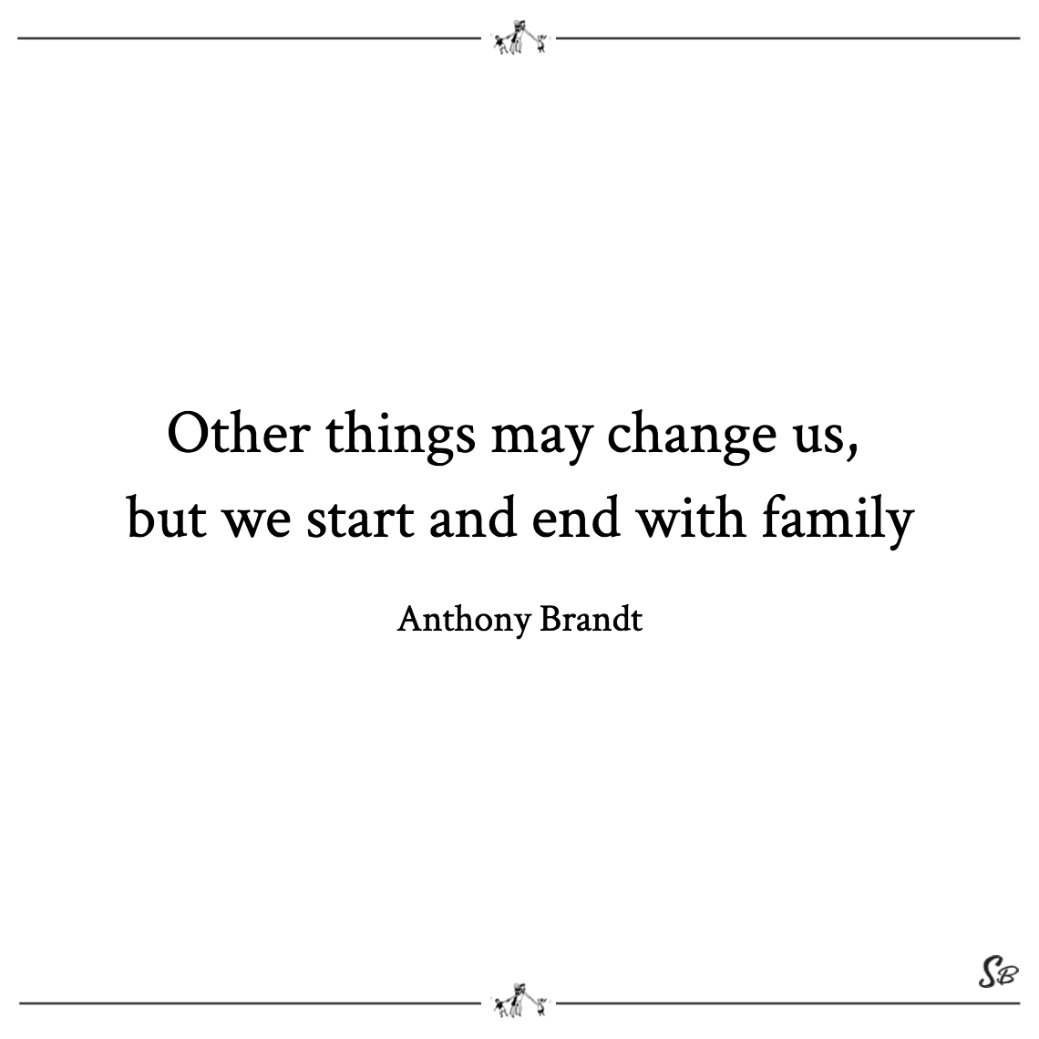 Other things may change us, but we start and end with family anthony brandt