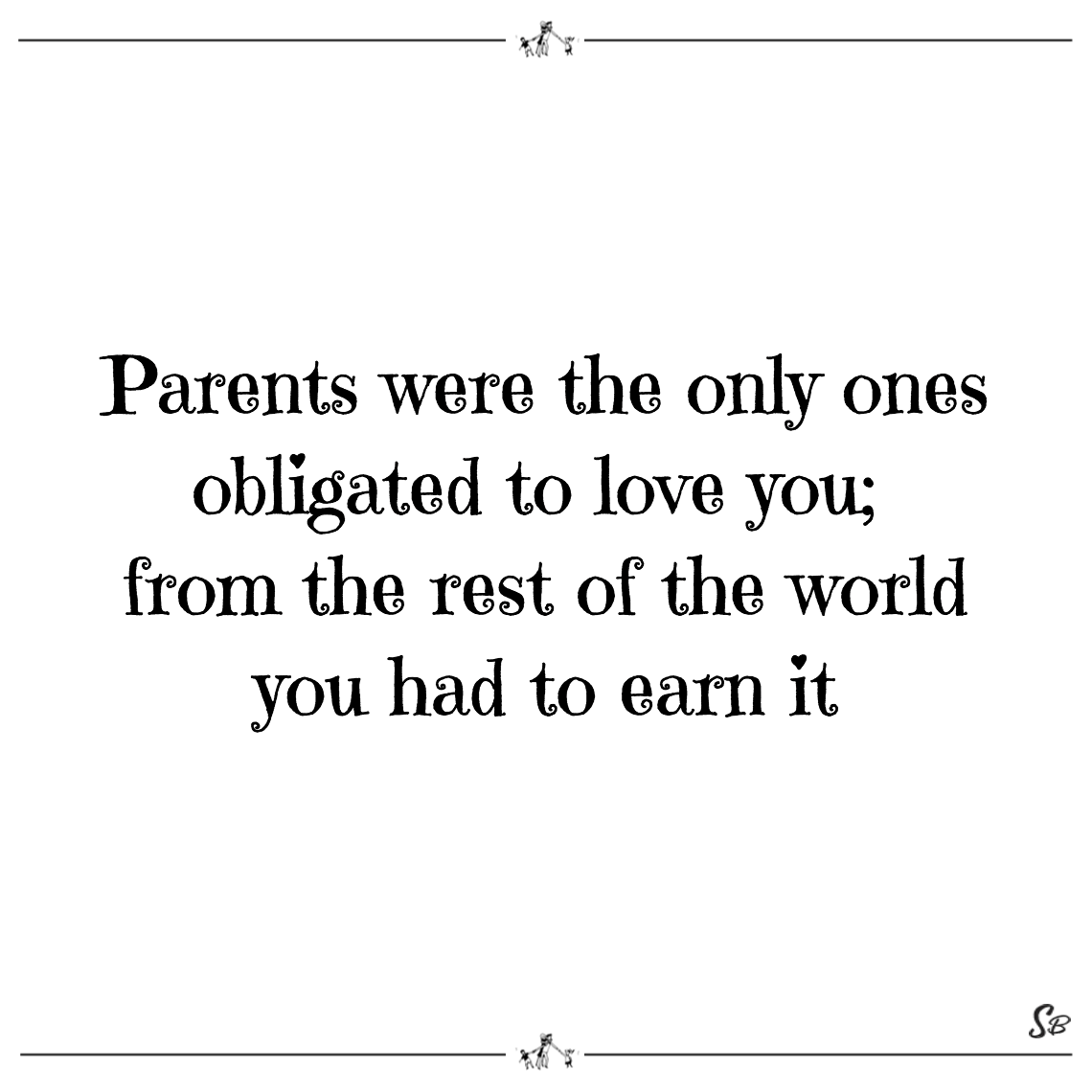 Parents were the only ones obligated to love you; from the rest of the world you had to earn it