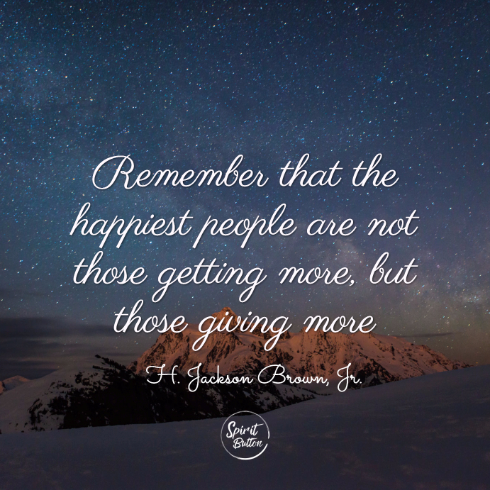 Remember that the happiest people are not those getting more, but those giving more. h. jackson brown, jr.