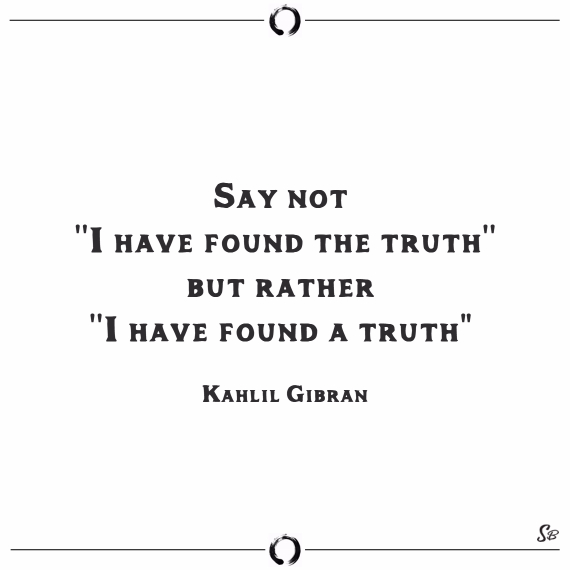 Say not ''i have found the truth,'' but rather ''i have found a truth. kahlil gibran truth and lies quotes