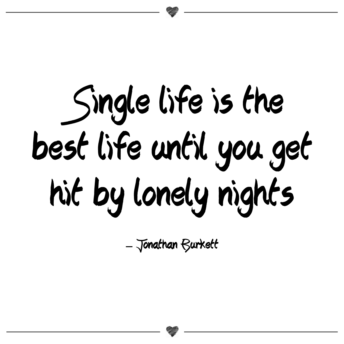 Single life is the best life until you get hit by lonely nights jonathan burkett (1)