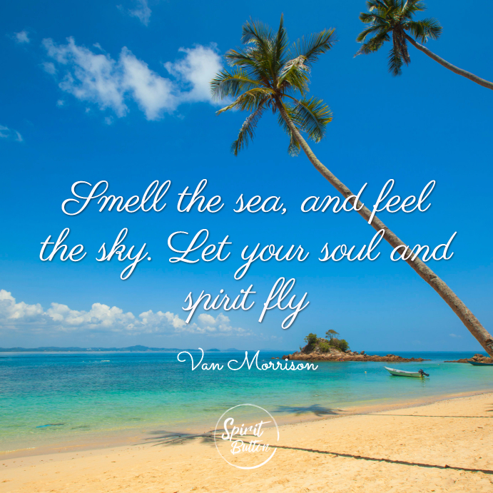 Smell the sea, and feel the sky  let your soul and spirit fly  van