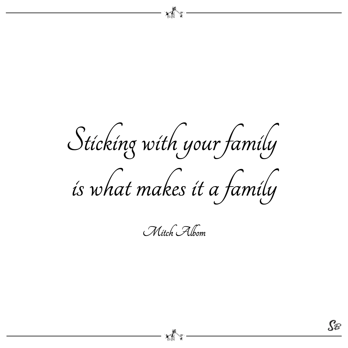 Sticking with your family is what makes it a family mitch albom