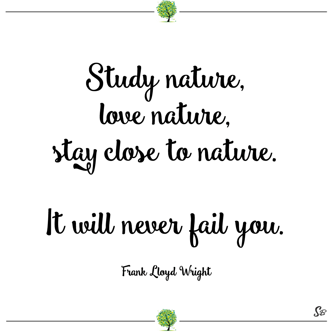Study nature, love nature, stay close to nature. it will never fail you. frank lloyd wright