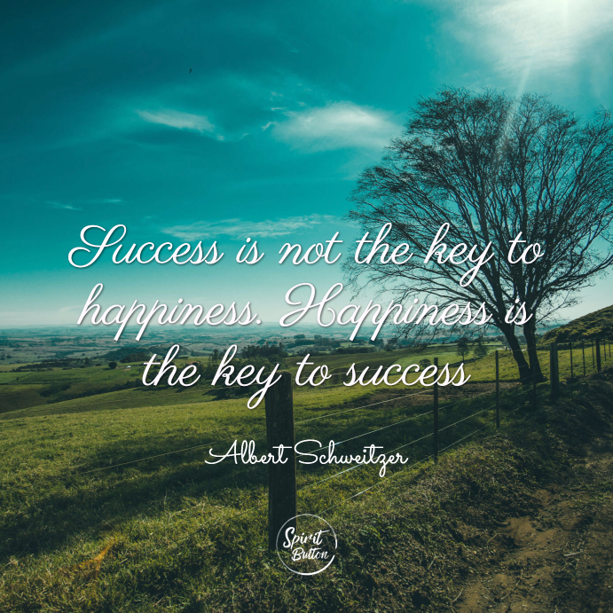 Success is not the key to happiness. happiness is the key to success. albert schweitzer