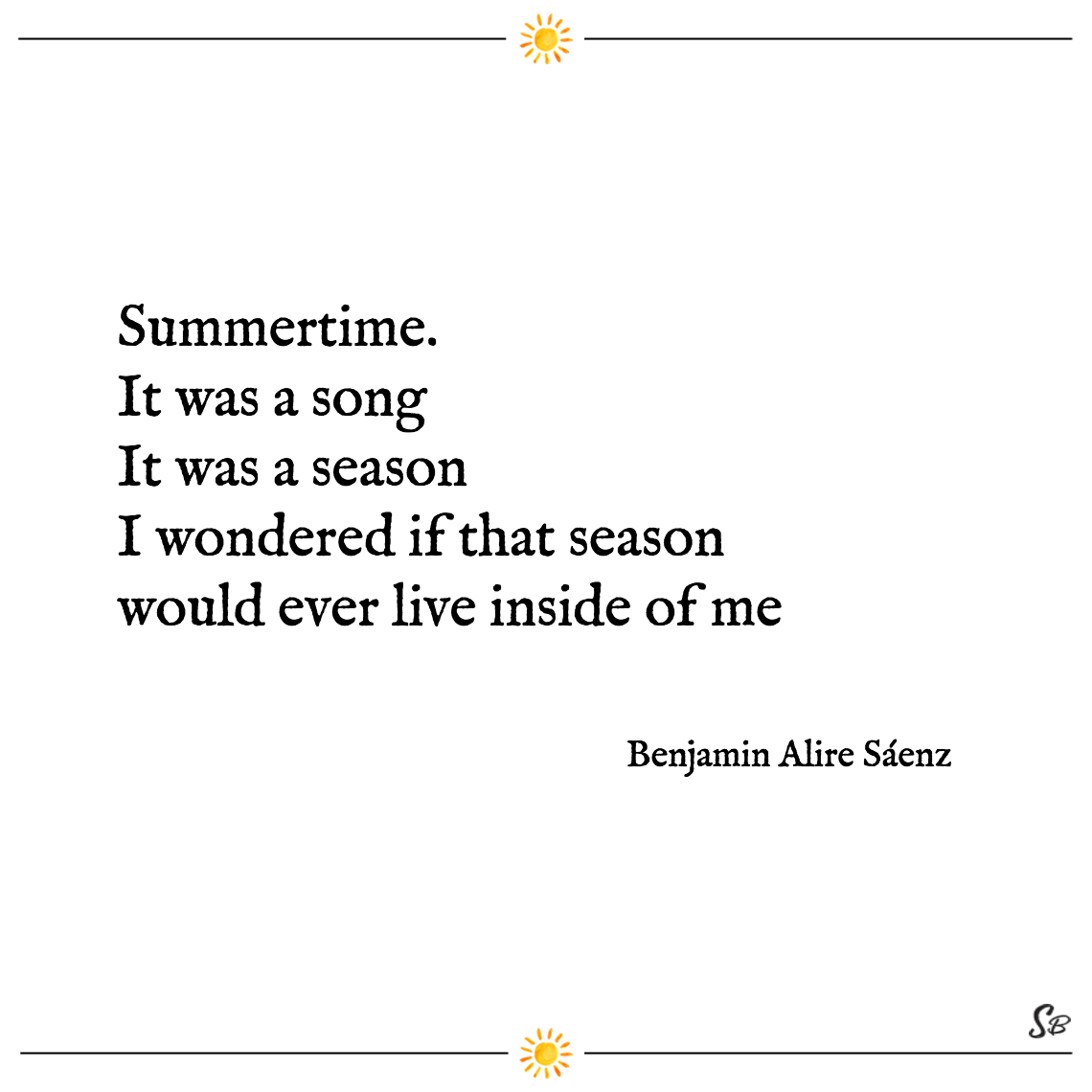 Summertime. it was a song it was a season i wondered if that season would ever live inside of me benjamin alire sáenz