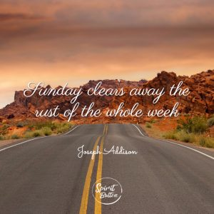 Sunday clears away the rust of the whole week. joseph addison