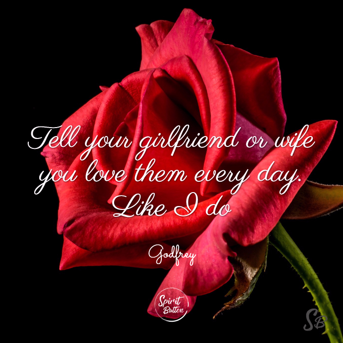 Tell your girlfriend or wife you love them every day. like i do! godfrey