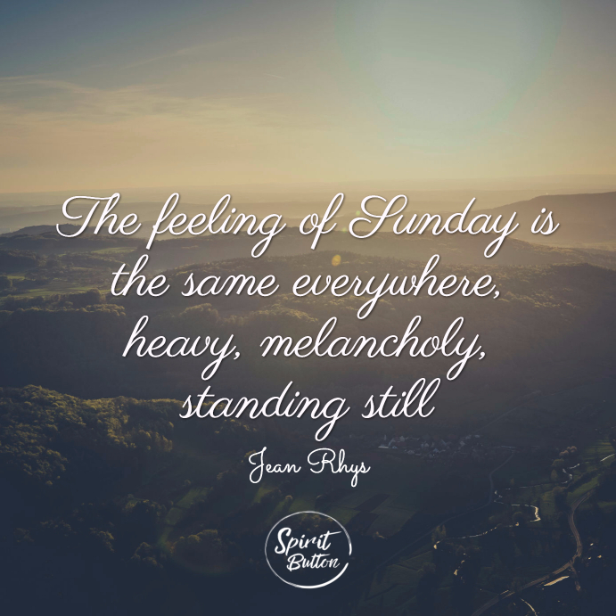The feeling of sunday is the same everywhere, heavy, melancholy, standing still. jean rhys