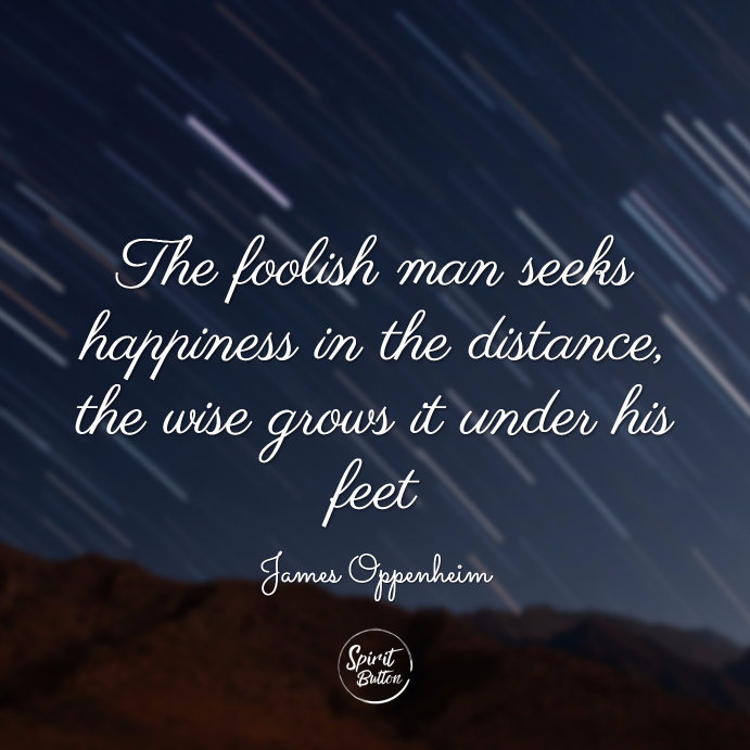 The foolish man seeks happiness in the distance, the wise grows it under his feet. james oppenheim