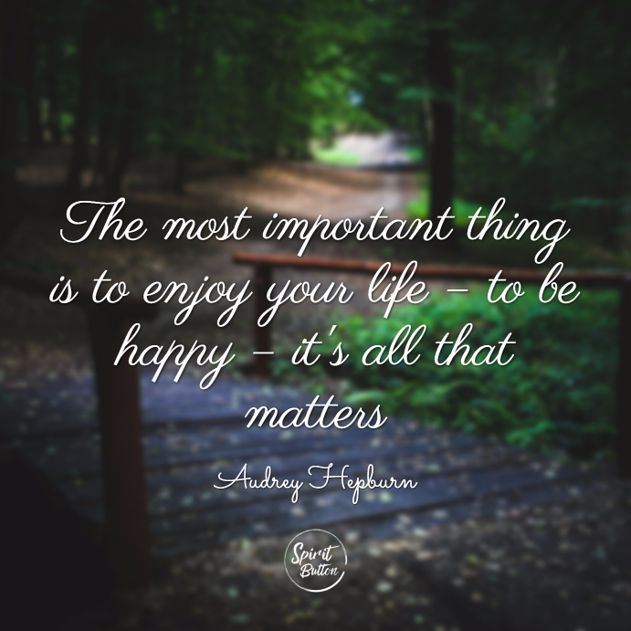 The most important thing is to enjoy your life – to be happy – it's all that matters. audrey hepburn
