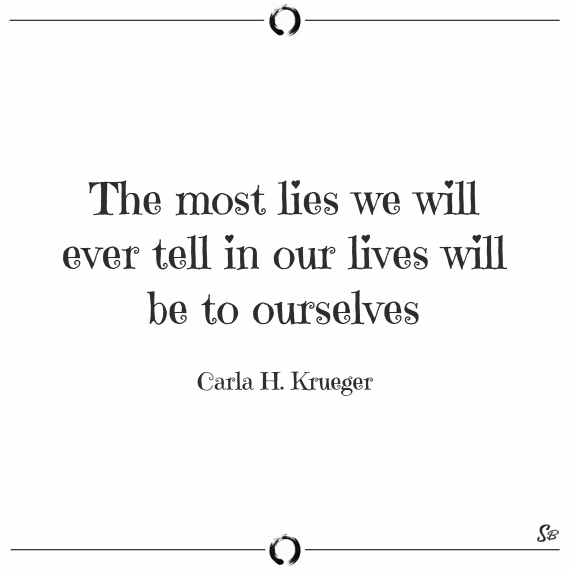 The most lies we will ever tell in our lives will be to ourselves. carla h. krueger
