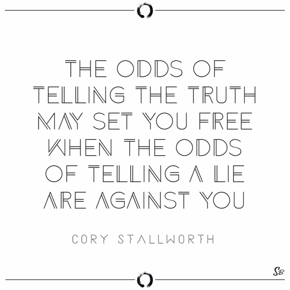 The odds of telling the truth may set you free when the odds of telling a lie are against you. cory stallworth