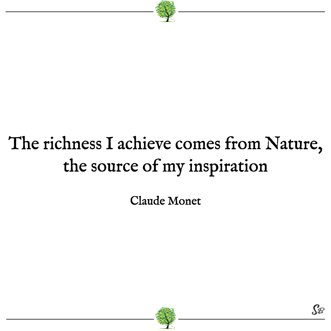 The richness i achieve comes from nature, the source of my inspiration claude monet