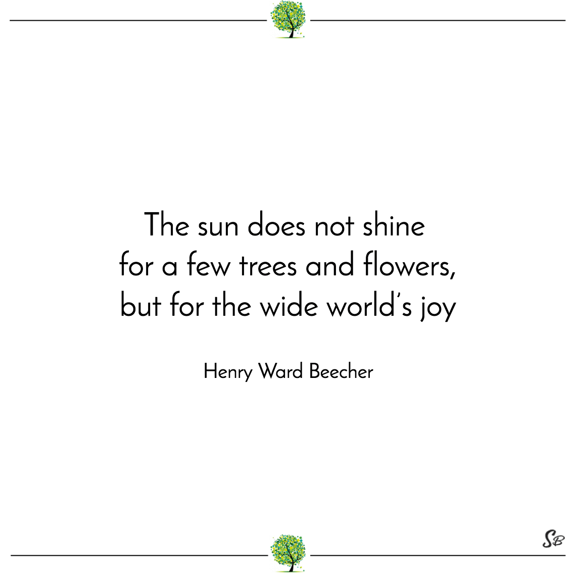 The sun does not shine for a few trees and flowers, but for the wide world's joy henry ward beecher