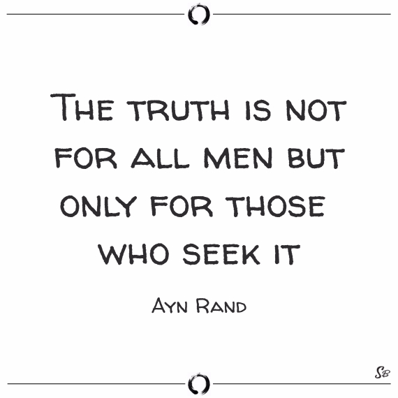 The truth is not for all men but only for those who seek it. ayn rand