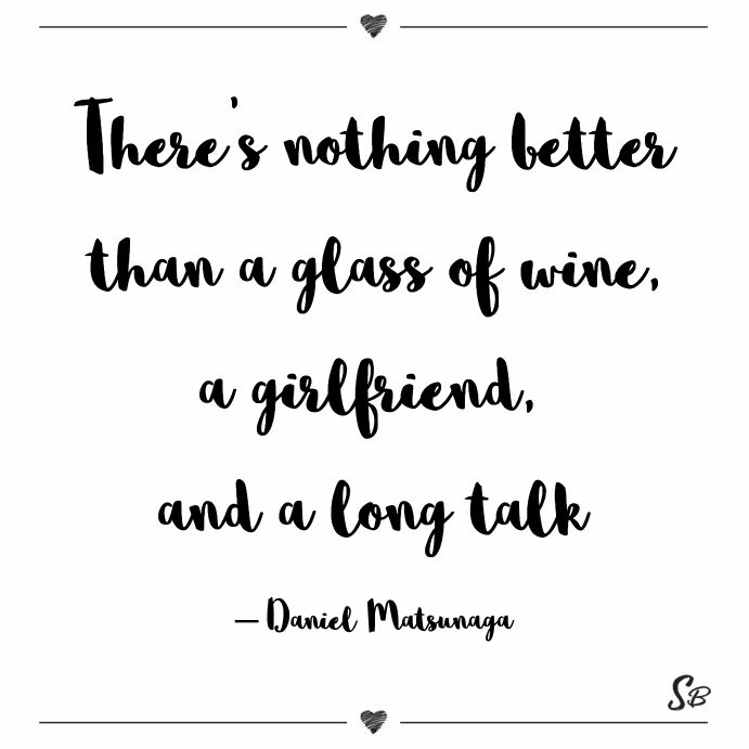 There's nothing better than a glass of wine, a girlfriend, and a long talk daniel matsunaga