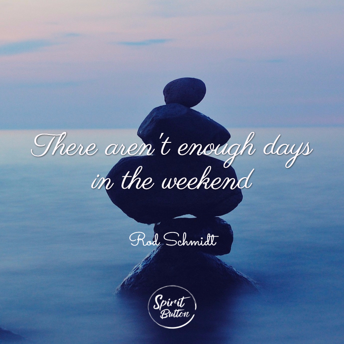 There aren't enough days in the weekend. rod schmidt